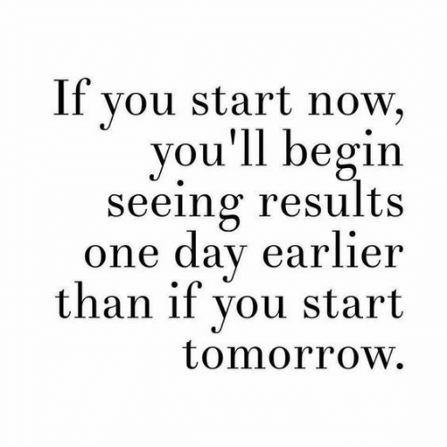 Tomorrow, One, and One Day: If vou start now,  you'll begin  seeing results  one day earlier  than if you start  tomorrow.