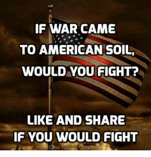 Like And Share: IF WAR CAME  TO AMERICAN SOIL,  WOULD YOU FIGHT?  LIKE AND SHARE  IF YOU WOULD FIGHT  One Nation Under