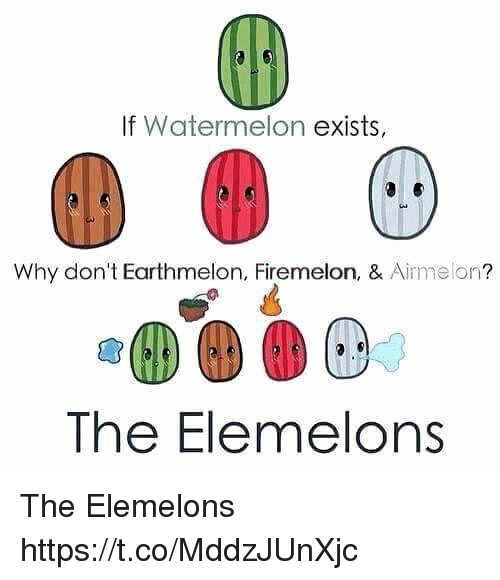 Watermelon, Why, and Donte: If Watermelon exists,  Why don't Earthmelon, Firemelon, & Airmelon?  The Elemelons The Elemelons https://t.co/MddzJUnXjc