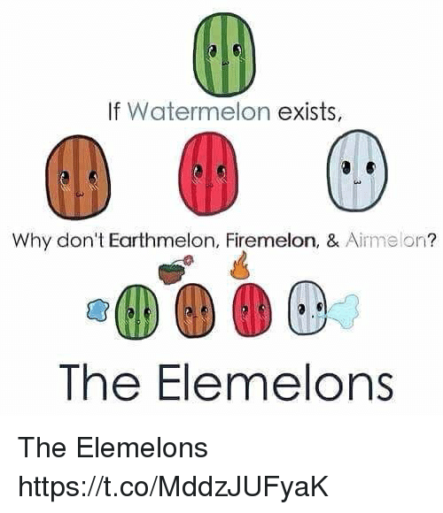 Watermelon, Why, and  Dont: If Watermelon exists,  Why don't Earthmelon, Firemelon, & Airmelon?  The Elemelons The Elemelons https://t.co/MddzJUFyaK