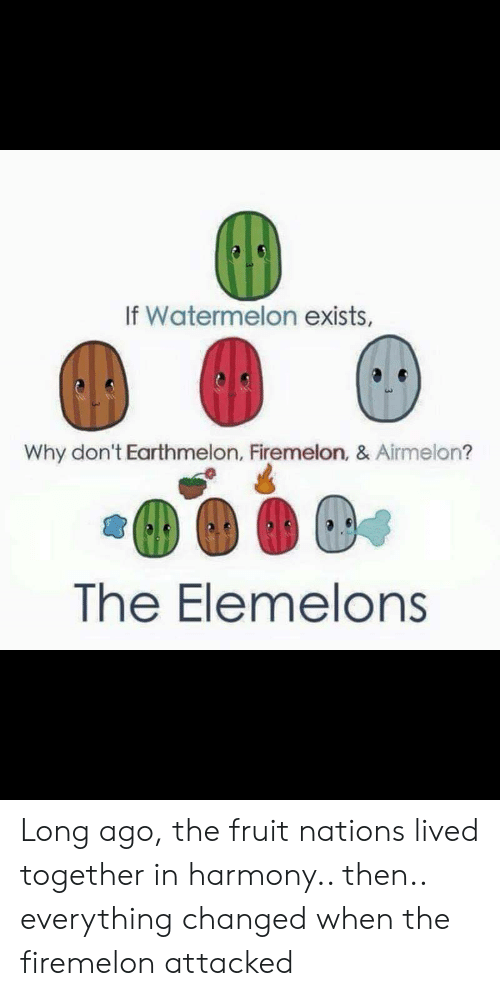 The Elemelons: If Watermelon exists,  Why don't Earthmelon, Firemelon, & Airmelon?  The Elemelons Long ago, the fruit nations lived together in harmony.. then.. everything changed when the firemelon attacked