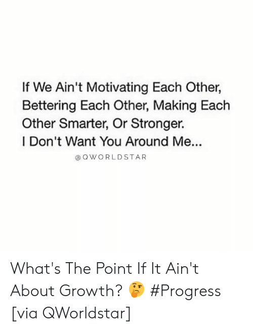 Hood, Via, and You: If We Ain't Motivating Each Other,  Bettering Each Other, Making Each  Other Smarter, Or Stronger.  I Don't Want You Around Me...  @OWORLDSTAR What's The Point If It Ain't About Growth? 🤔 #Progress [via QWorldstar]