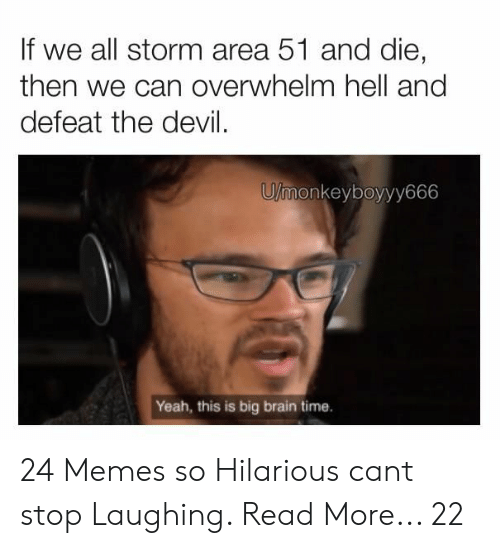 Overwhelm: If we all storm area 51 and die,  then we can overwhelm hell and  defeat the devil  U/monkeyboyyy666  Yeah, this is big brain time. 24 Memes so Hilarious cant stop Laughing. Read More... 22
