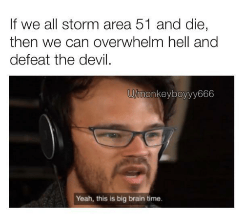Yeah, Devil, and Brain: If we all storm area 51 and die,  then we can overwhelm hell and  defeat the devil.  U/monkeyboyyy666  Yeah, this is big brain time.