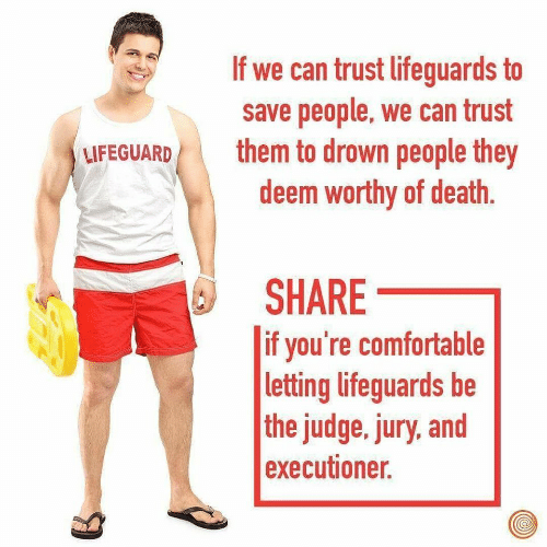 Comfortable, Death, and Judge: If we can trust lifeguards to  save people, we can trust  them to drown people they  deem worthy of death.  LIFEGUARD  SHARE  |if you're comfortable  |letting lifeguards be  the judge, jury, and  executioner.