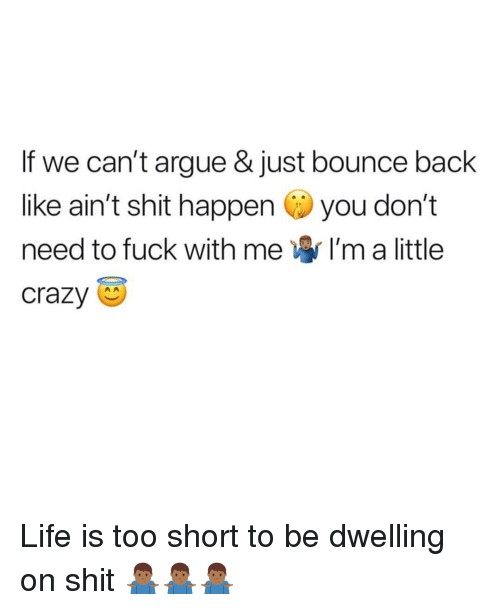 Arguing, Crazy, and Life: If we can't argue & just bounce back  like ain't shit happen you don't  need to fuck with me I'm a little  crazy Life is too short to be dwelling on shit 🤷🏾‍♂️🤷🏾‍♂️🤷🏾‍♂️