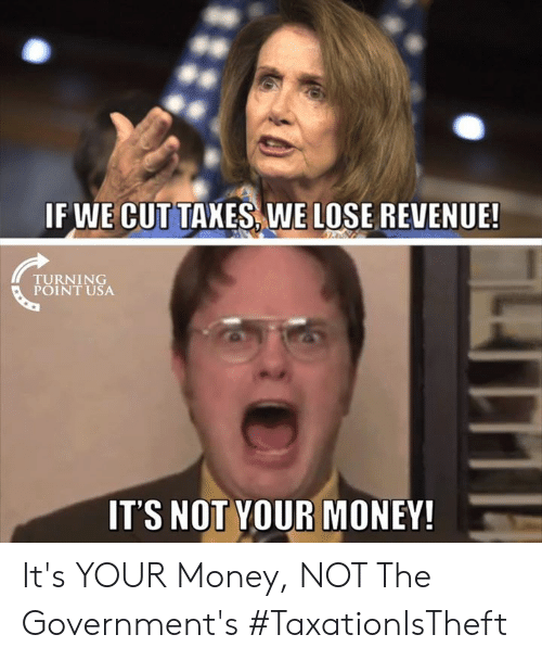revenue: IF WE CUTTAXES WE LOSE REVENUE!  TURN 1 NG  POINT USA  IT'S NOT YOUR MONEY It's YOUR Money, NOT The Government's #TaxationIsTheft