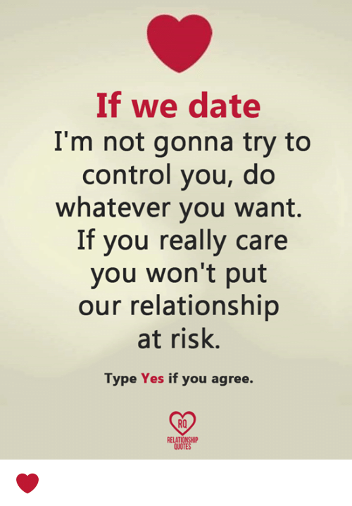 Memes, Control, and Date: If we date  I'm not gonna try to  control you, do  whatever you want.  If you really care  you won't put  our relationship  at risk.  Type Yes if you agree.  RO  RELATIONSHIP  QUOTES ❤️