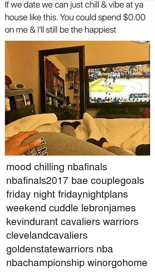 me illness: If we date we can just chill & vibe at ya  house like this. You could spend $0.00  on me &I'll still be the happiest mood chilling nbafinals nbafinals2017 bae couplegoals friday night fridaynightplans weekend cuddle lebronjames kevindurant cavaliers warriors clevelandcavaliers goldenstatewarriors nba nbachampionship winorgohome