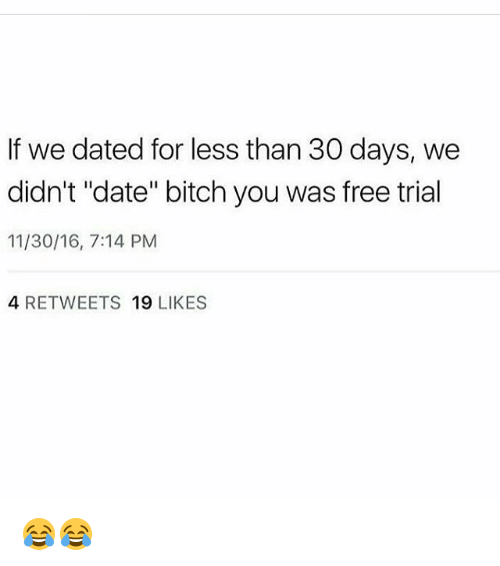 """Bitch, Memes, and Date: If we dated for less than 30 days, we  didn't """"date"""" bitch you was free trial  11/30/16, 7:14 PM  4 RETWEETS 19 LIKES 😂😂"""