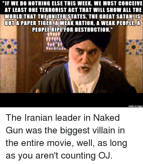 "Imgur, Movie, and Naked: ""IF WE DO NOTHING ELSE THIS WEEK, WE MUST CONCEIVE  AT LEAST ONE TERRORIST ACT THAT WILL SHOW ALL THE  WORLD THAT THEUNITEDSTATES, THE GREAT SATAN, IS  BUT A PAPER TIGER A WEAK NATION, A WEAK PEOPLE, A  PEOPLE RIPE FOR DESTRUCTION  made on imgur The Iranian leader in Naked Gun was the biggest villain in the entire movie, well, as long as you aren't counting OJ."