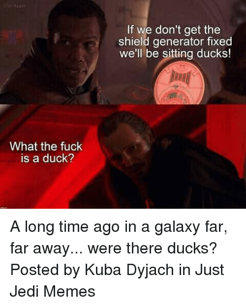 Jedi, Memes, and Star Wars: If we don't get the  shield generator fixed  well be sitting ducks!  BHB  What the fuck  is a duck? A long time ago in a galaxy far, far away... were there ducks?  Posted by Kuba Dyjach‎ in Just Jedi Memes