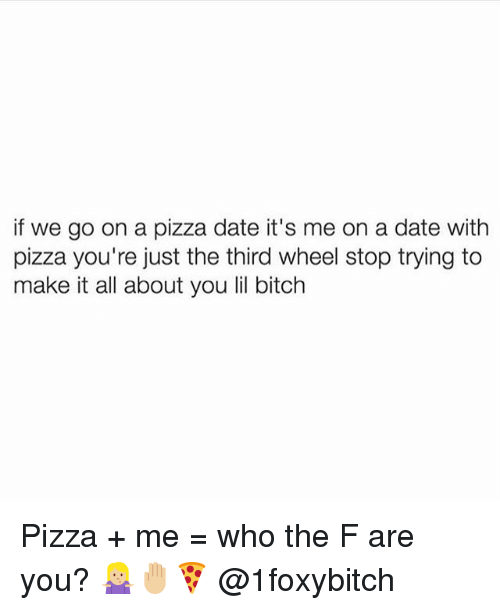 Third Wheels: if we go on a pizza date it's me on a date with  pizza you're just the third wheel stop trying to  make it all about you lil bitch Pizza + me = who the F are you? 🤷🏼‍♀️🤚🏼🍕 @1foxybitch