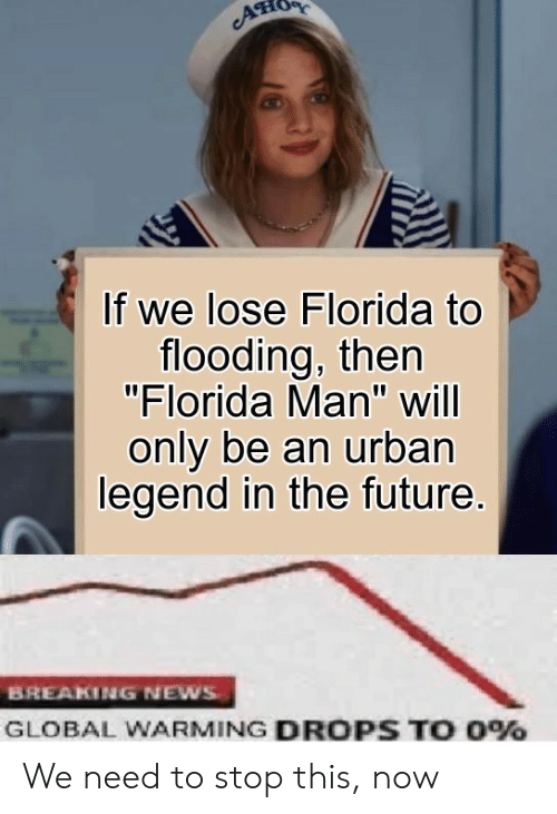 """Florida Man, Future, and Global Warming: If we lose Florida to  flooding, then  """"Florida Man"""" will  only be an urban  legend in the future.  BREAKING NEWS  GLOBAL WARMING DROPS TO 0% We need to stop this, now"""