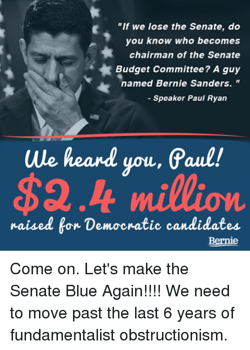 """We Heard You: """"If we lose the Senate, do  you know who becomes  chairman of the Senate  Budget Committee? A guy  named Bernie Sanders.  Speaker Paul Ryan  we heard you, Paul!  $2.4 million.  raised for Democratic candidates  Bernie Come on.  Let's make the Senate Blue Again!!!!   We need to move past the last 6 years of fundamentalist obstructionism."""