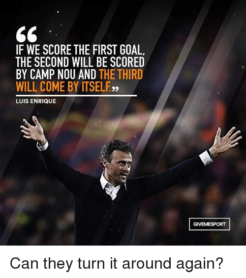 luis enrique: IF WE SCORE THE FIRST GOAL.  THE SECOND WILL BE SCORED  BY CAMP NOU AND  THE THIRD  WILL COME BY ITSELF,,  LUIS ENRIQUE  GIVEMESPORT Can they turn it around again?