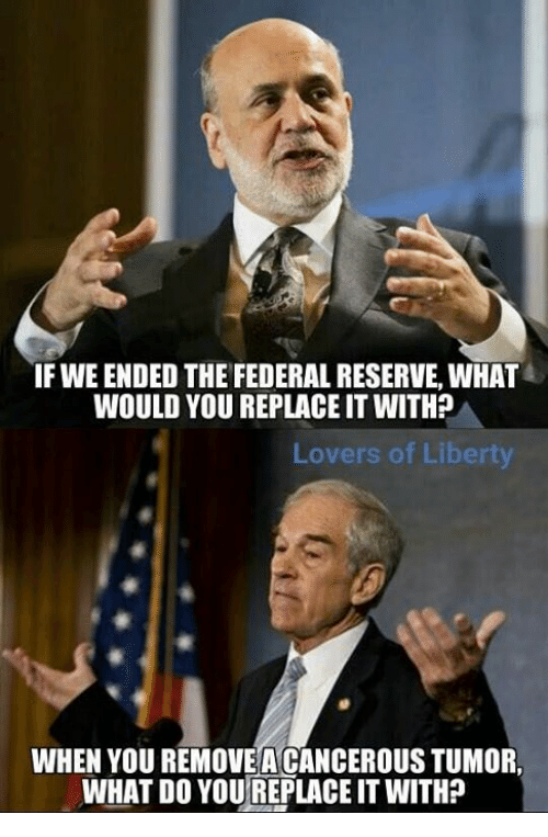 federal reserve: IF WEENDED THE FEDERAL RESERVE, WHAT  WOULD YOU REPLACE IT WITHP  Lovers of Liberty  WHEN YOUREMOVEACANCEROUSTUMOR.  WHAT DO YOUREPLACEIT WITHP