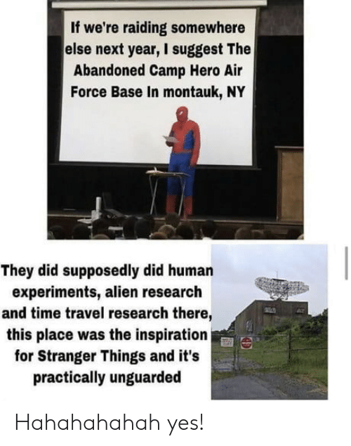 Suggest: If we're raiding somewhere  else next year, I suggest The  Abandoned Camp Hero Air  Force Base In montauk, NY  They did supposedly did human  experiments, alien research  and time travel research there,  this place was the inspiration  for Stranger Things and it's  practically unguarded Hahahahahah yes!