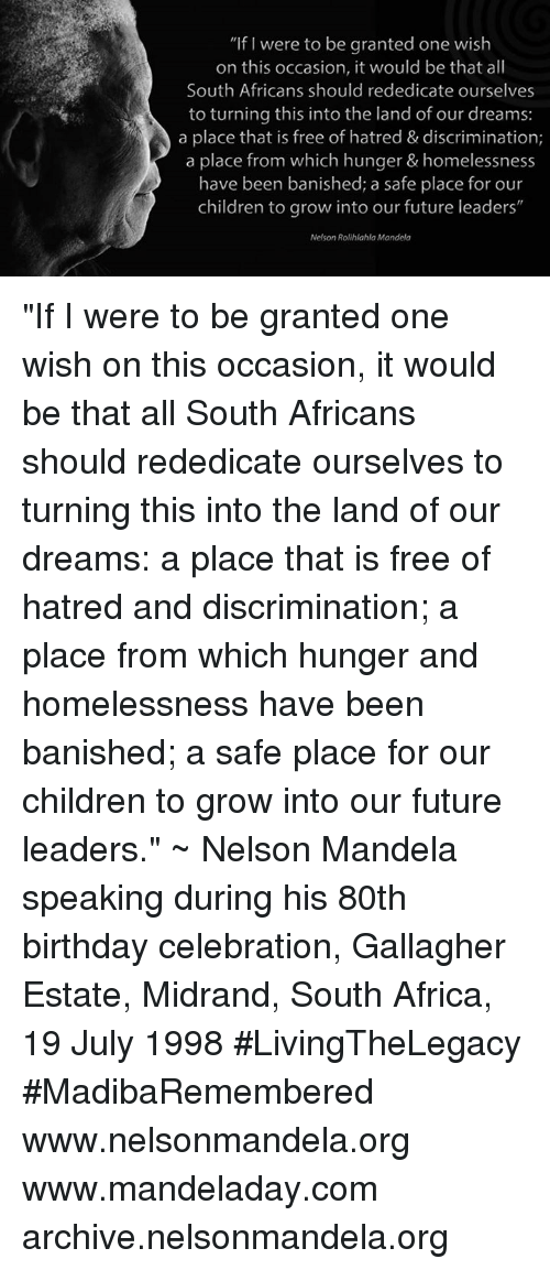 """banishes: """"If were to be granted one wish  on this occasion, it would be that all  South Africans should rededicate ourselves  to turning this into the land of our dreams:  a place that is free of hatred & discrimination;  a place from which hunger & homelessness  have been banished; a safe place for our  children to grow into our future leaders""""  Nelson Rolihlahla Mandela """"If I were to be granted one wish on this occasion, it would be that all South Africans should rededicate ourselves to turning this into the land of our dreams: a place that is free of hatred and discrimination; a place from which hunger and homelessness have been banished; a safe place for our children to grow into our future leaders."""" ~ Nelson Mandela speaking during his 80th birthday celebration, Gallagher Estate, Midrand, South Africa, 19 July 1998 #LivingTheLegacy #MadibaRemembered   www.nelsonmandela.org www.mandeladay.com archive.nelsonmandela.org"""