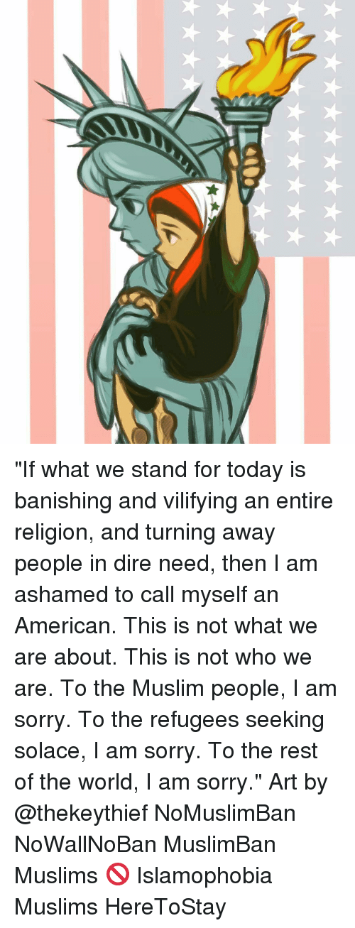 """banishes: """"If what we stand for today is banishing and vilifying an entire religion, and turning away people in dire need, then I am ashamed to call myself an American. This is not what we are about. This is not who we are. To the Muslim people, I am sorry. To the refugees seeking solace, I am sorry. To the rest of the world, I am sorry."""" Art by @thekeythief NoMuslimBan NoWallNoBan MuslimBan Muslims 🚫 Islamophobia Muslims HereToStay"""