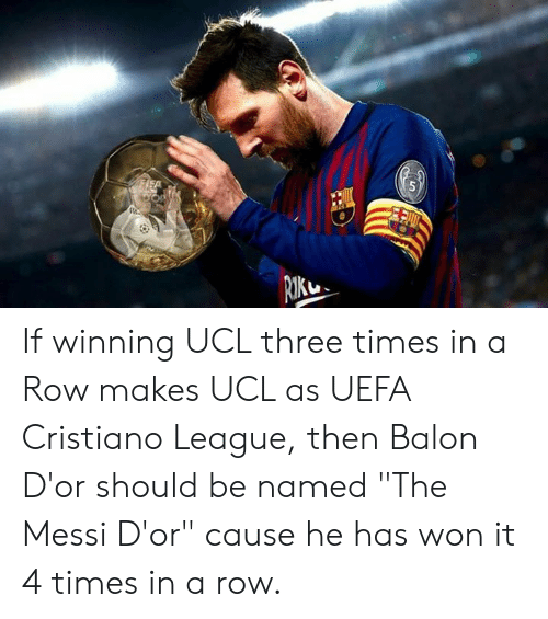 """cristiano: If winning UCL three times in a Row makes UCL as UEFA Cristiano League, then  Balon D'or should be named """"The Messi D'or"""" cause he has won it 4 times in a row."""