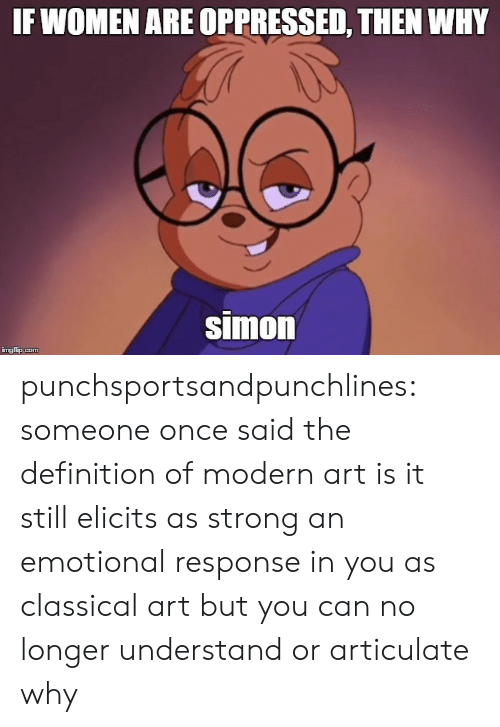 Tumblr, Blog, and Definition: IF WOMEN ARE OPPRESSED, THEN WHY  simon punchsportsandpunchlines:  someone once said the definition of modern art is it still elicits as strong an emotional response in you as classical art but you can no longer understand or articulate why
