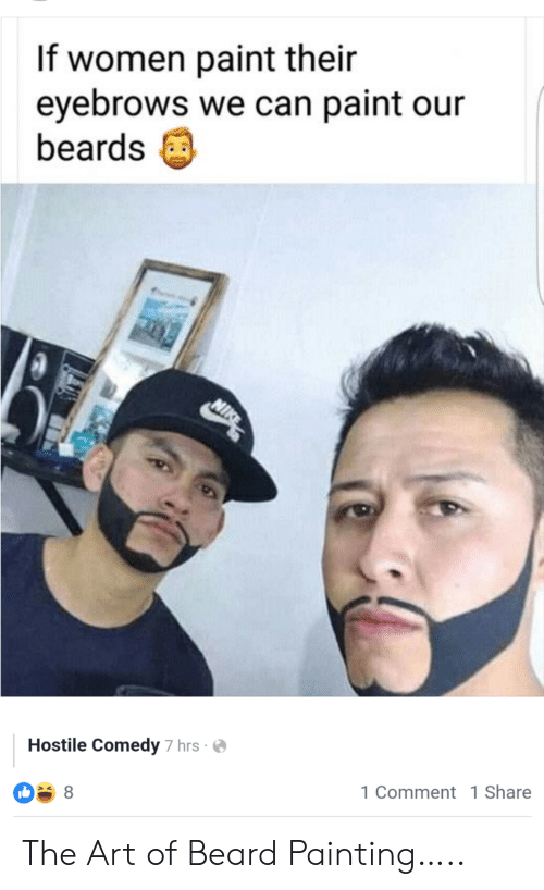 Beard, Paint, and Women: If women paint their  eyebrows we can paint our  beards  NIK  Hostile Comedy 7 hrs  1 Comment 1 Share  8 The Art of Beard Painting…..