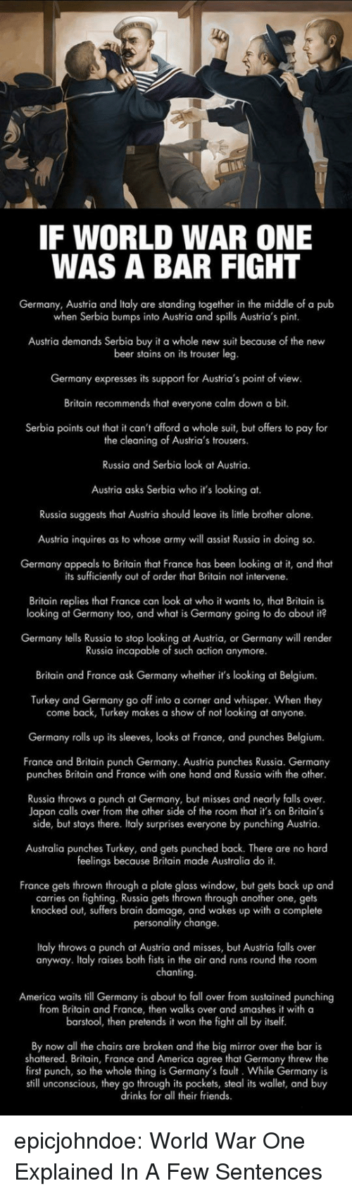 shattered: IF WORLD WAR ONE  WAS A BAR FIGHT  Germany, Austria and Italy are standing together in the middle of a pub  when Serbia bumps into Austria and spills Austria's pint  Austria demands Serbia buy it a whole new suit because of the new  beer stains on its trouser leg  Germany expresses its support for Austria's point of view  Britain recommends that everyone calm down a bit.  Serbia points out that it can't afford a whole suit, but offers to pay for  the cleaning of Austria's trousers.  Russia and Serbia look at Austria.  Austria asks Serbia who it's looking at.  Russia suggests that Austria should leave its litle brother alone.  Austria inquires as to whose army will assist Russia in doing so.  Germany appeals to Britain that France has been looking at it, and theat  its sufficiently out of order that Britain not intervene  Britain replies that France can look at who it wants to, that Britain is  looking at Germany too, and what is Germany going to do about it?  Germany tells Russia to stop looking at Austria, or Germany will render  Russia incapable of such action anymore.  Britain and France ask Germany whether it's looking at Belgium  Turkey and Germany go off into a corner and whisper. When they  come back, Turkey makes a show of not looking at anyone.  Germany rolls up its sleeves, looks at France, and punches Belgium.  France and Britain punch Germany. Austria punches Russia. Germany  punches Britain and France with one hand and Russia with the other  Russia throws a punch at Germany, but misses and nearly falls over  Japan calls over from the other side of the room that it's on Britain's  side, but stays there. Italy surprises everyone by punching Austria.  Australia punches Turkey, and gets punched back. There are no hard  feelings because Britain made Australia do it.  France gets thrown through a plate glass window, but gets back up and  carries on fighting. Russia gets thrown through another one, gets  knocked out, suffers brain damage, and wakes up with a complete  personality change  Italy throws a punch at Austria and misses, but Austria falls over  anyway. Italy raises both fists in the air and runs round the room  chanting  America waits till Germany is about to fall over from sustained punching  from Britain and France, then walks over and smashes it with a  barstool, then pretends it won the fight all by itself  By now all the chairs are broken and the big mirror over the bar is  shattered. Britain, France and America agree that Germany threw the  first punch, so the whole thing is Germany's fault. While Germany is  still unconscious, they go through its pockets, steal its wallet, and buy  drinks for all their friends epicjohndoe:  World War One Explained In A Few Sentences