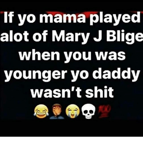 Memes, Shit, and Yo: If yo mama played  alot of Mary J Blige  when you was  younger yo daddy  wasn't shit