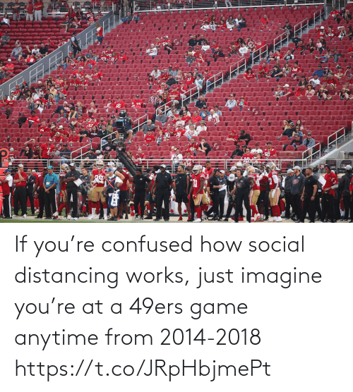 social: If you're confused how social distancing works, just imagine you're at a 49ers game anytime from 2014-2018 https://t.co/JRpHbjmePt