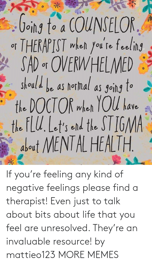 feeling: If you're feeling any kind of negative feelings please find a therapist! Even just to talk about bits about life that you feel are unresolved. They're an invaluable resource! by mattieo123 MORE MEMES