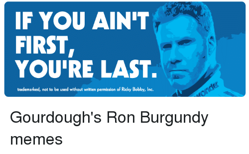 Ron Burgundy: IF YOU AINIT  FIRST,  YOU'RE LAST.  trademarked, not to be used without written permission of Ricky Bobby, Inc. Gourdough's Ron Burgundy memes