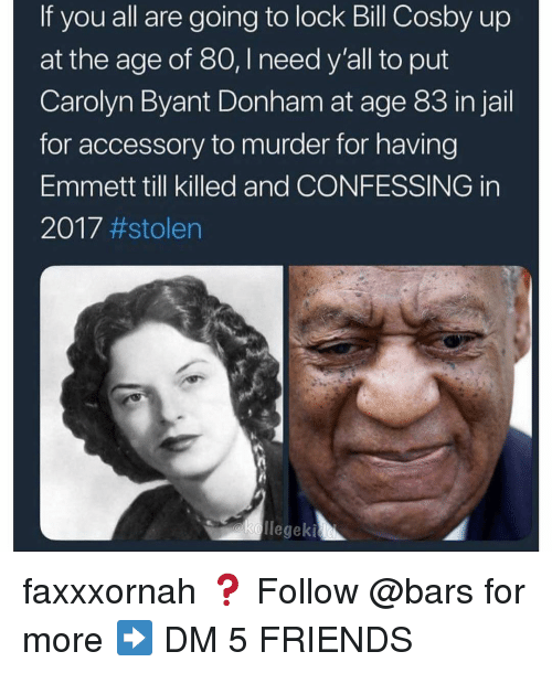 Bill Cosby, Friends, and Jail: If you all are going to lock Bill Cosby up  at the age of 80, I need y'all to put  Carolyn Byant Donham at age 83 in jail  for accessory to murder for having  Emmett till killed and CONFESSING in  2017 faxxxornah ❓ Follow @bars for more ➡️ DM 5 FRIENDS
