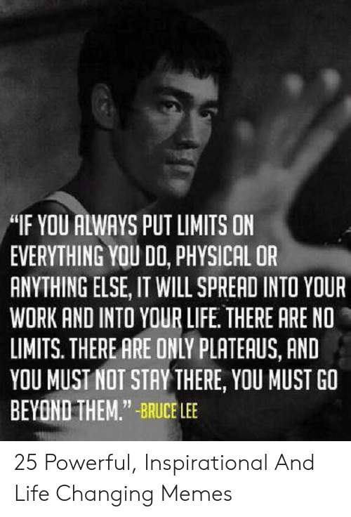 "Uplifting Memes: ""IF YOU ALWAYS PUT LIMITS ON  EVERYTHING YOU DO, PHYSICAL OR  ANYTHING ELSE, IT WILL SPRERD INTO YOUR  WORK AND INTO YOUR LIFE. THERE ARE NO  LIMITS. THERE ARE ONLY PLATEAUS, AND  YOU MUST NOT STAY THERE, YOU MUST GO  BEYOND THEM.""-BRUCE LEE 25 Powerful, Inspirational And Life Changing Memes"