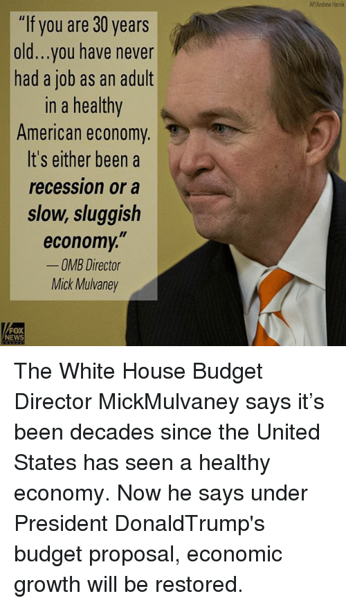 "30 Years Old: ""If you are 30 years  old...you have never  had a job as an adult  In a healthy  American economy  It's either been a  recession or a  slow, sluggish  economy,""  OMB Director  Mick Mulvaney  FOX  NEWS  AP/Andrew Hami The White House Budget Director MickMulvaney says it's been decades since the United States has seen a healthy economy. Now he says under President DonaldTrump's budget proposal, economic growth will be restored."