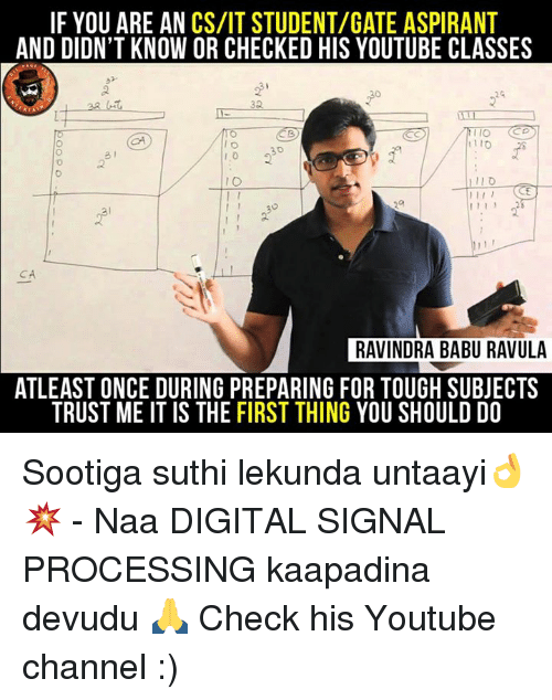 babu: IF YOU ARE AN CS/IT STUDENT/GATE ASPIRANT  AND DIDN'T KNOW OR CHECKED HIS YOUTUBE CLASSES  IO  I 1 1  RAVINDRA BABU RAVULA  ATLEAST ONCE DURING PREPARING FOR TOUGH SUBJECTS  TRUST ME IT IS THE FIRST THING YOU SHOULD DO Sootiga suthi lekunda untaayi👌💥 - Naa DIGITAL SIGNAL PROCESSING kaapadina devudu 🙏 Check his Youtube channel :)