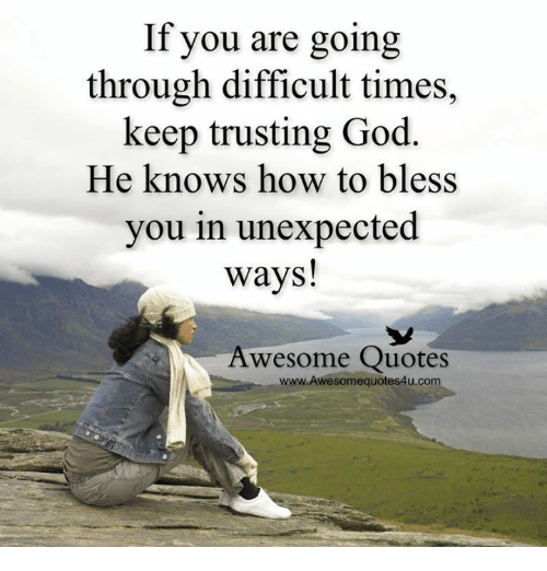 Unexpectable: If you are going  through difficult times,  keep trusting God  He knows how to bless  you in unexpected  ways!  Awesome Quotes  www.Awesomequotes4u.com