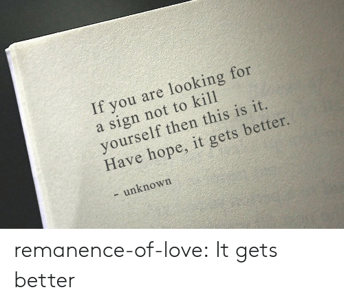 Love, Target, and Tumblr: If you are looking for  a sign not to kill  yourself then this is it.  Have hope, it gets better.  - unknown remanence-of-love:  It gets better