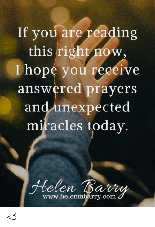 answered prayers: If you are réading  this right now,  I hope you receive  answered prayers  and unexpected  miracles today  www.helenmbarry.com <3