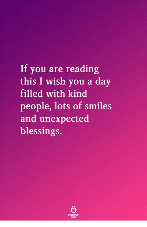 If You Are Reading This: If you are reading  this I wish you a day  filled with kind  people, lots of smiles  and unexpected  blessings.  RELATII SHP  OES