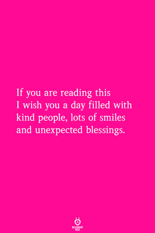 If You Are Reading This: If you are reading this  I wish you a day filled with  kind people, lots of smiles  and unexpected blessings.