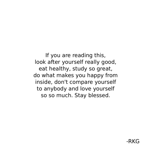 If You Are Reading This: If you are reading this,  look after yourself really good  eat healthy, study so great,  do what makes you happy from  inside, don't compare yourself  to anybody and love yourself  so so much. Stay blessed.  -RKG