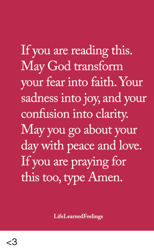 If You Are Reading This: If you are reading this.  May God transform  vour fear into faith. Your  sadness into joy, and your  confusion into clarity  May you go about your  day with peace and love.  If you are praying for  this too, type Amen.  LifeLearnedFeelings <3