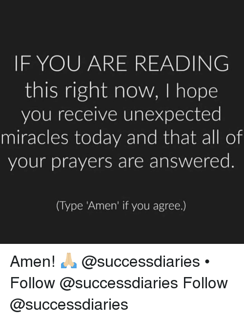 If You Are Reading This: IF YOU ARE READING  this right now, I hope  you receive unexpected  miracles today and that all of  your prayers are answered  (Type Amen' if you agree.) Amen! 🙏🏼 @successdiaries • Follow @successdiaries Follow @successdiaries