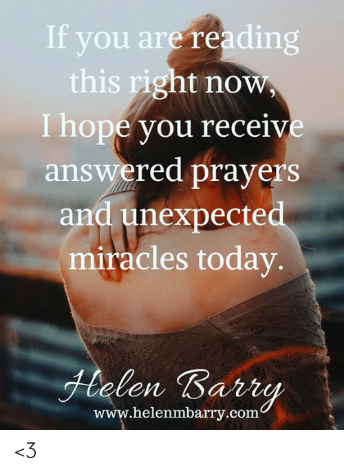 answered prayers: If you are reading  this right now  I hope you receive  answered prayers  and unexpecte  miracles today  len Bart  www.helenmbrry.com <3