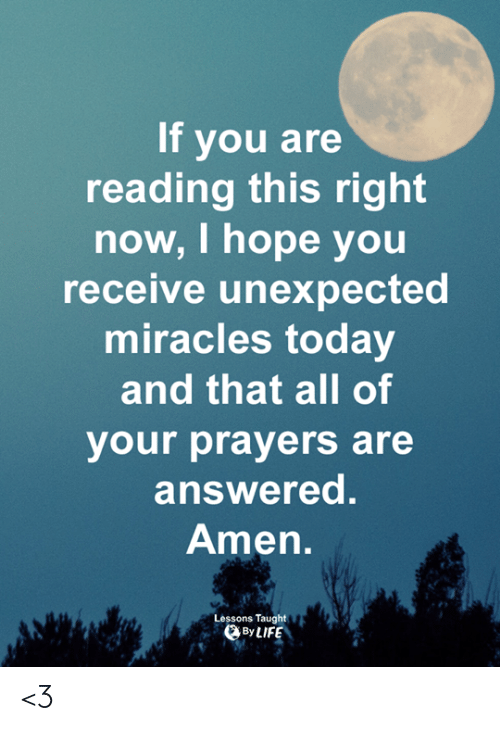 If You Are Reading This: If you are  reading this right  now, I hope you  receive unexpected  miracles today  and that all of  your prayers are  answered.  Amen  Lessons Taught  DBy LIFE <3