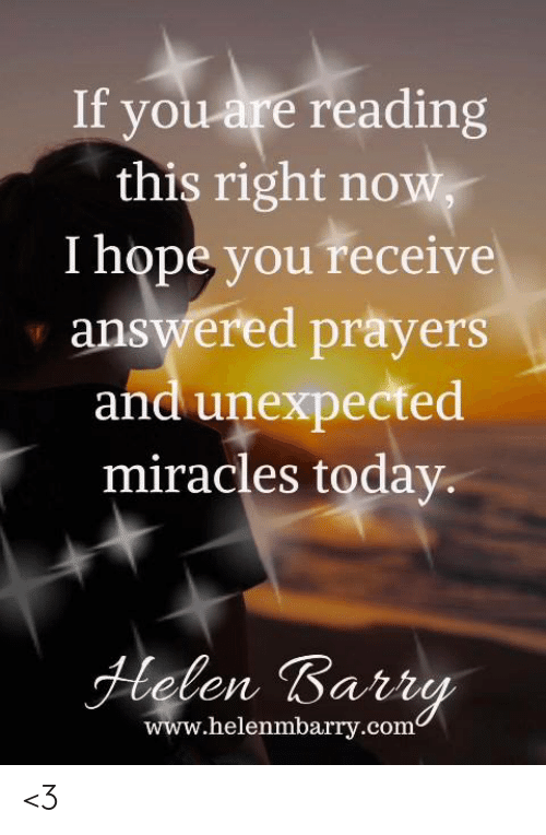 answered prayers: If you are reading  this right now,  I hope you receive  answered prayers  and unexpected  miracles today  Helen Barry  www.helenmbarry.com <3