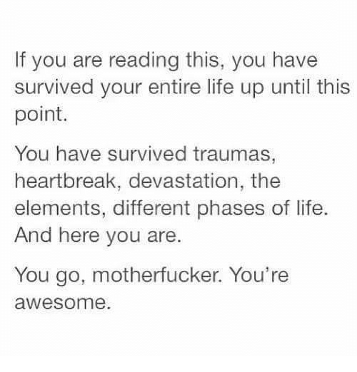 If You Are Reading This: If you are reading this, you have  survived your entire life up until this  point.  You have survived traumas  heartbreak, devastation, the  elements, different phases of life  And here you are.  You go, motherfucker. You're  awesome.