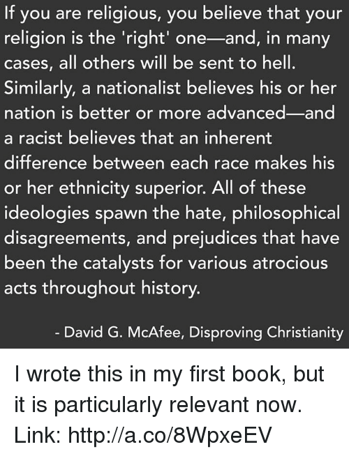 mcafee: If you are religious, you believe that your  religion is the right' one-and, in many  cases, all others will be sent to hell.  Similarly, a nationalist believes his or her  nation is better or more advanced and  a racist believes that an inherent  difference between each race make  his  or her ethnicity superior. All of these  ideologies spawn the hate, philosophical  disagreements, and prejudices that have  been the catalysts for various atrocious  acts throughout history.  David G. McAfee, Disproving Christianity I wrote this in my first book, but it is particularly relevant now.  Link: http://a.co/8WpxeEV