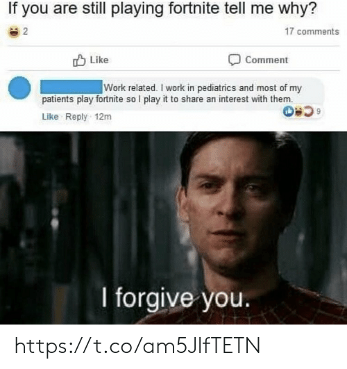 Memes, Work, and 🤖: If you are still playing fortnite tell me why?  2  17 comments  לו Like  Comment  Work related. I work in pediatrics and most of my  patients play fortnite so I play it to share an interest with them.  Like Reply 12m  I forgive you. https://t.co/am5JlfTETN